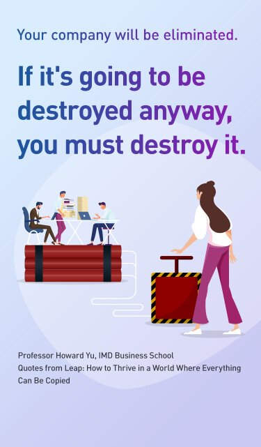 Your company will be eliminated.If it's going to be destroyed anyway, you must destroy it.Professor Howard Yu, IMD Business School  Quotes from Leap: How to Thrive in a World Where Everything Can Be Copied