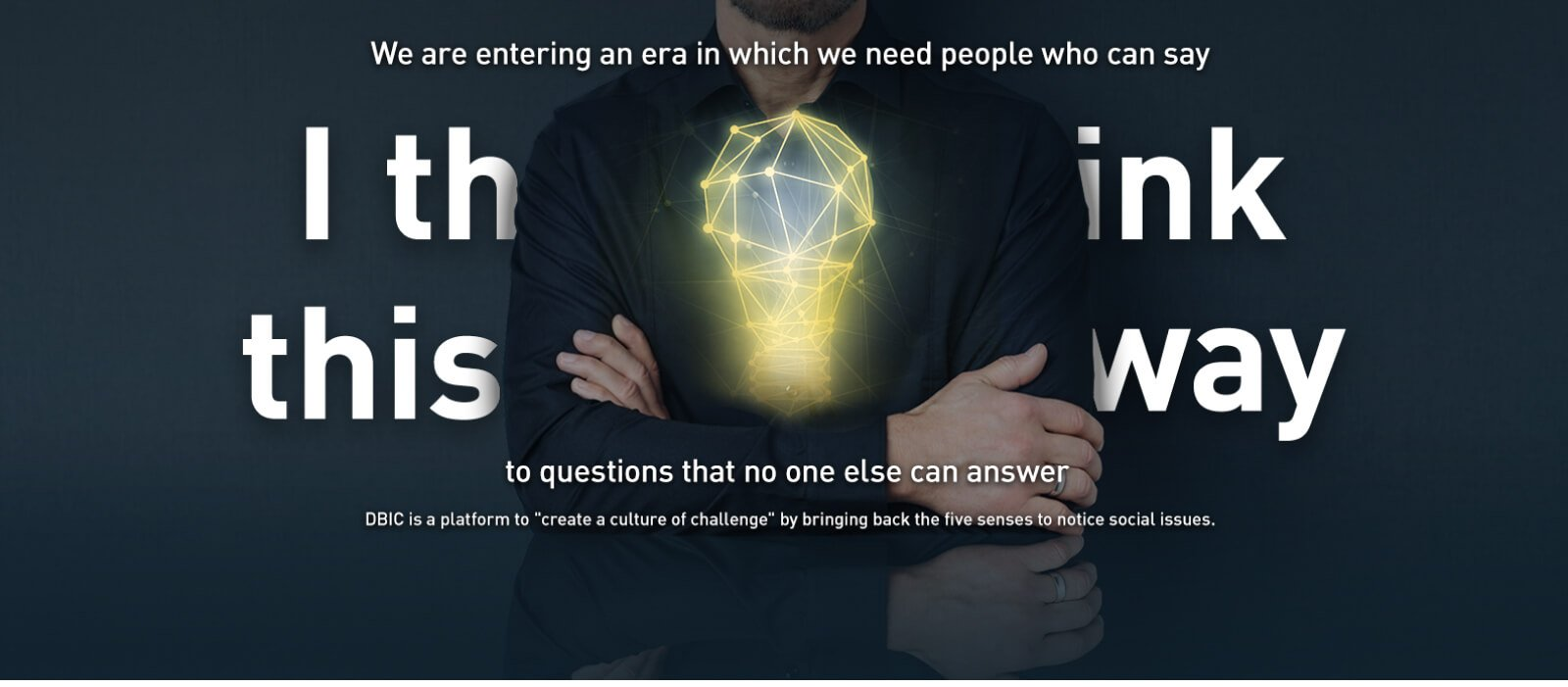 We are entering an era in which we need people who can say 'I think this way' to questions that no one else can answer DBIC is a platform to 'create a culture of challenge' by bringing back the five senses to notice social issues.